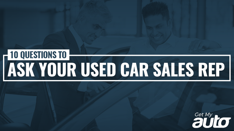10 Questions to Ask Your Used Car Sales Rep Get MyAuto