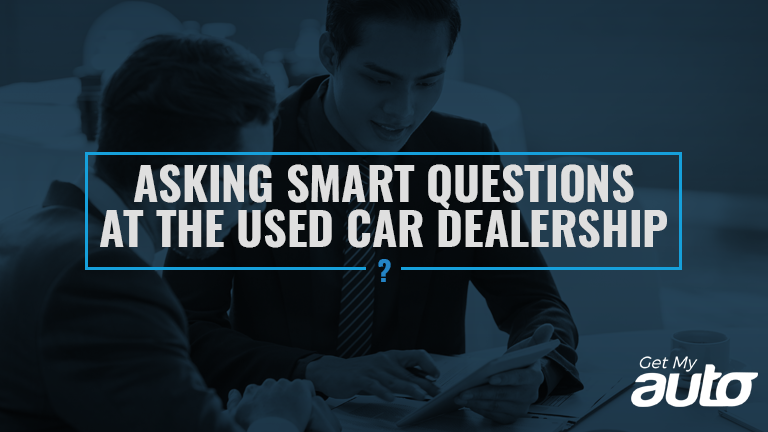 Asking Smart Questions At The Used Car Dealership Get My Auto