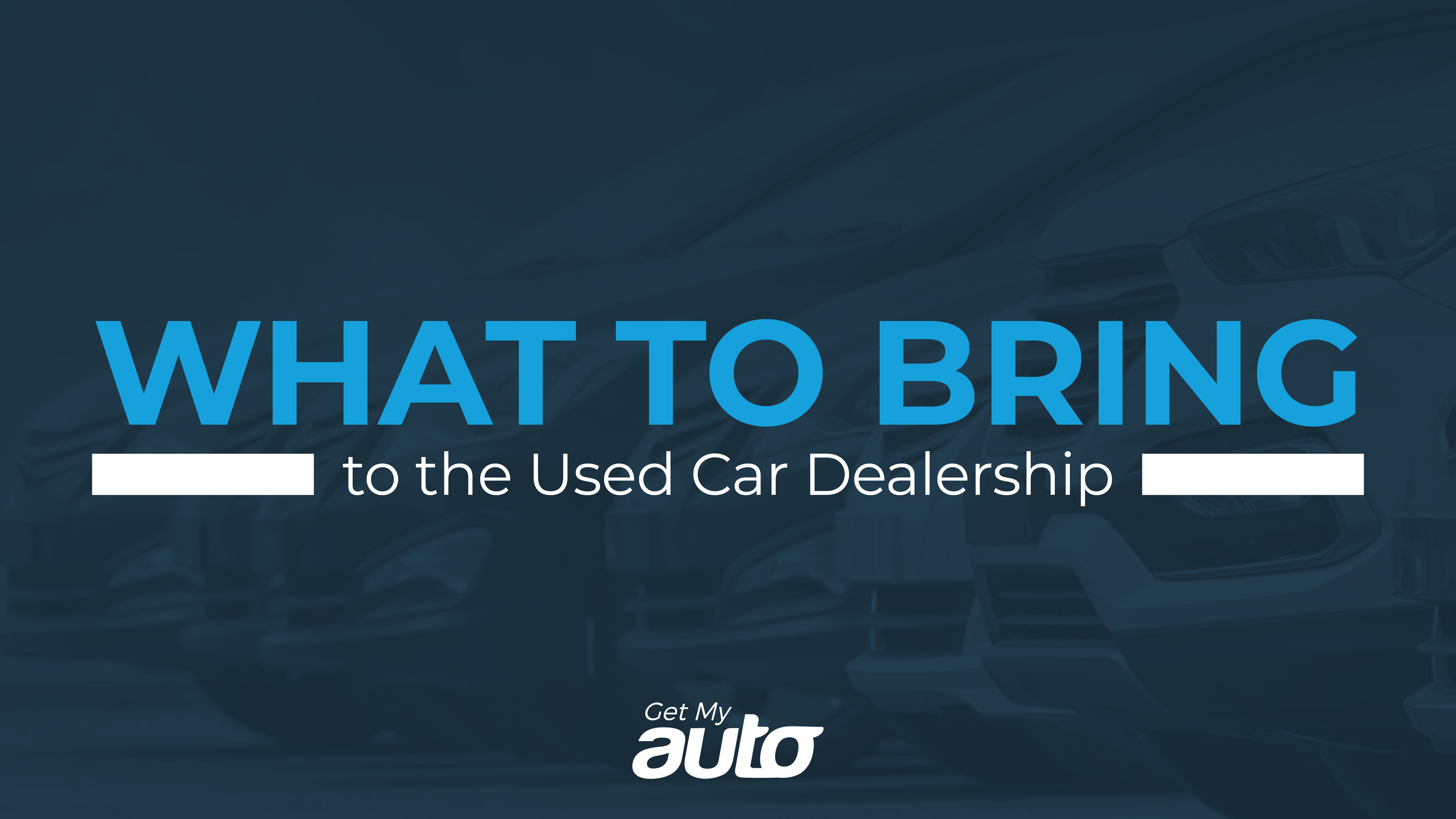 What to Bring to the Used Car Dealership GetMyAuto